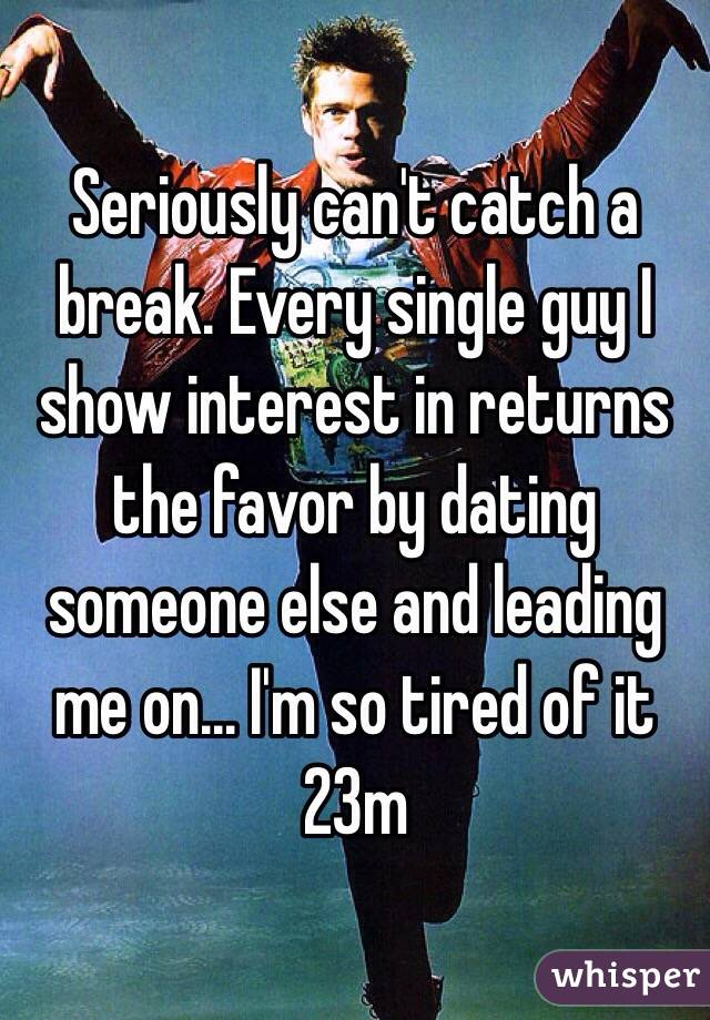 Seriously can't catch a break. Every single guy I show interest in returns the favor by dating someone else and leading me on... I'm so tired of it 23m