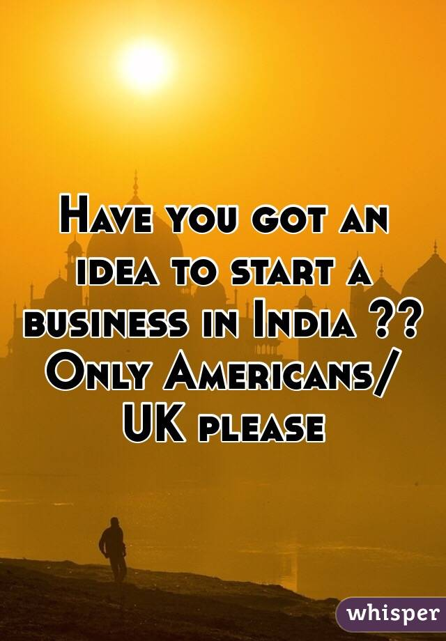 Have you got an idea to start a business in India ?? Only Americans/ UK please