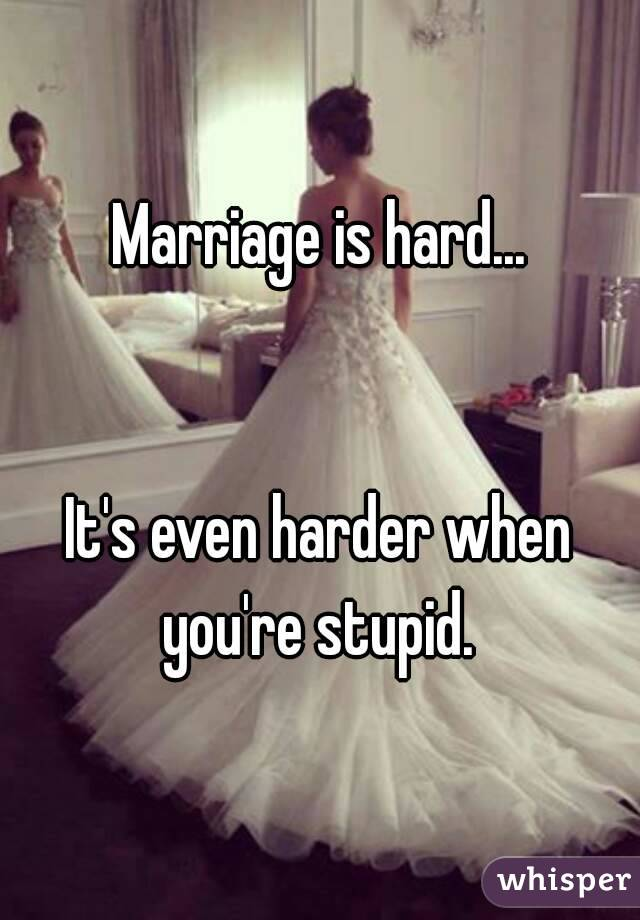 Marriage is hard...   It's even harder when you're stupid.