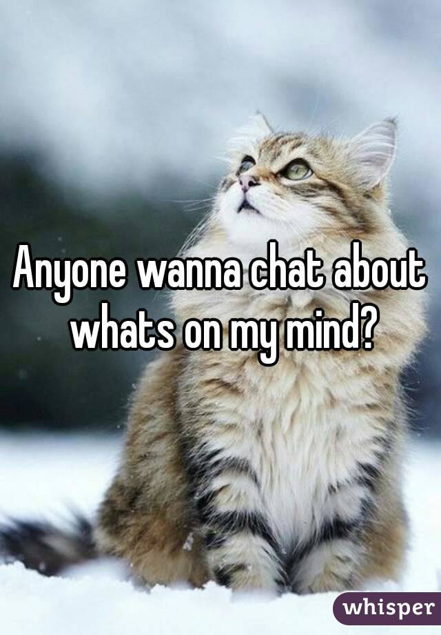 Anyone wanna chat about whats on my mind?