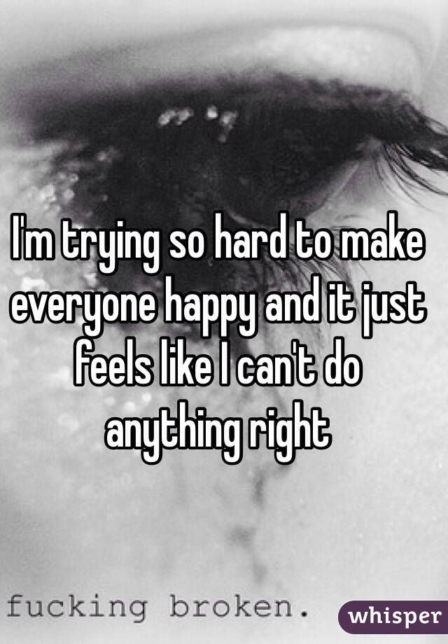 I'm trying so hard to make everyone happy and it just feels like I can't do anything right