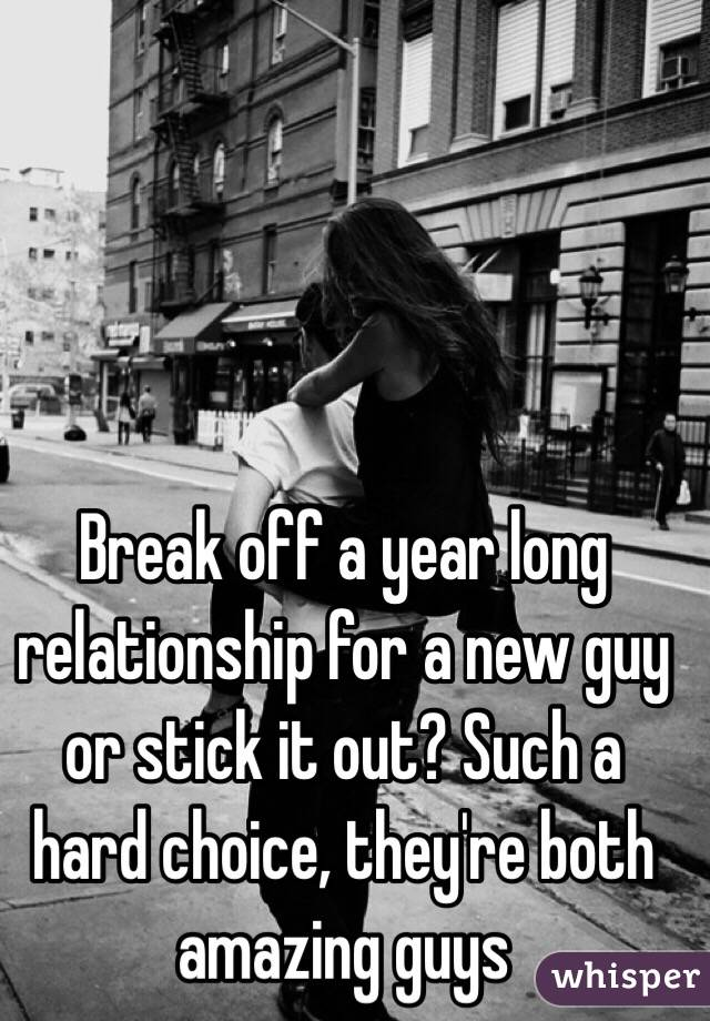 Break off a year long relationship for a new guy or stick it out? Such a hard choice, they're both amazing guys