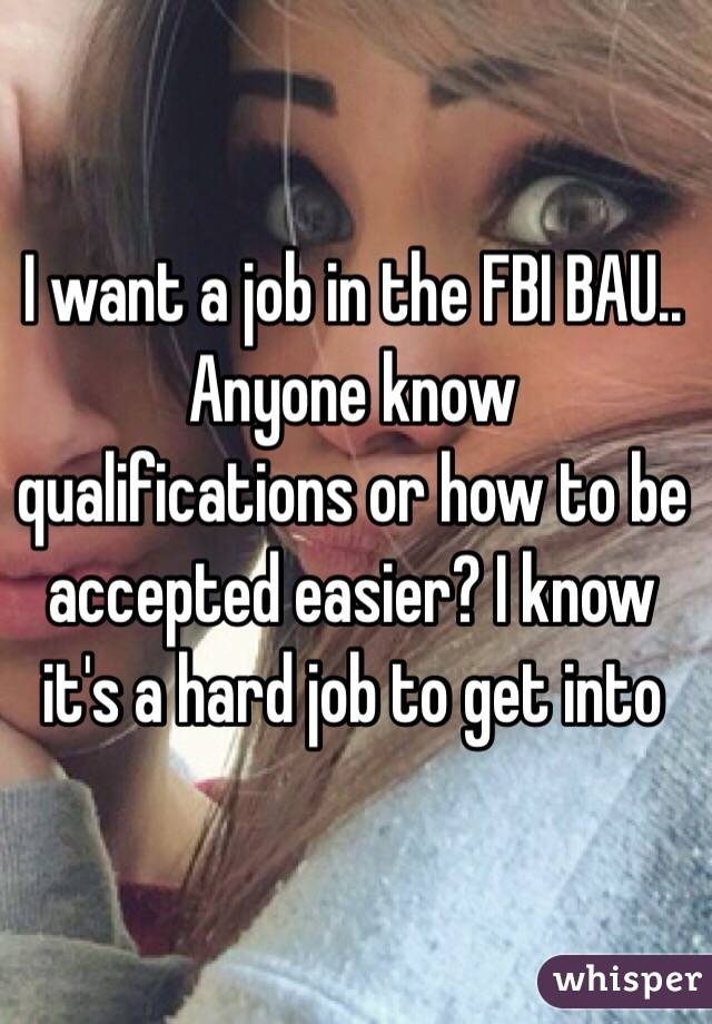 I want a job in the FBI BAU.. Anyone know qualifications or how to be accepted easier? I know it's a hard job to get into