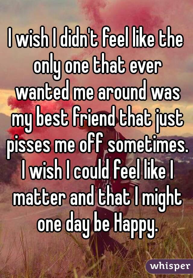 I wish I didn't feel like the only one that ever wanted me around was my best friend that just pisses me off sometimes. I wish I could feel like I matter and that I might one day be Happy.