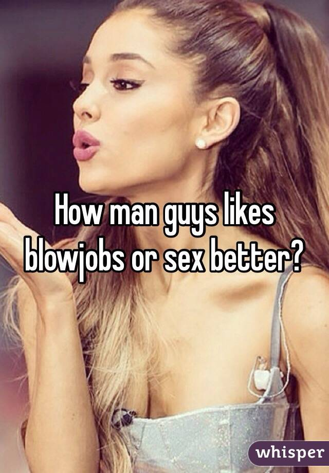 How man guys likes blowjobs or sex better?