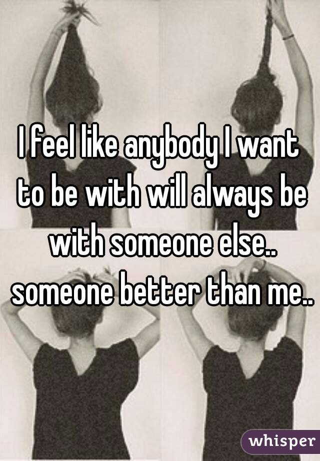I feel like anybody I want to be with will always be with someone else.. someone better than me..