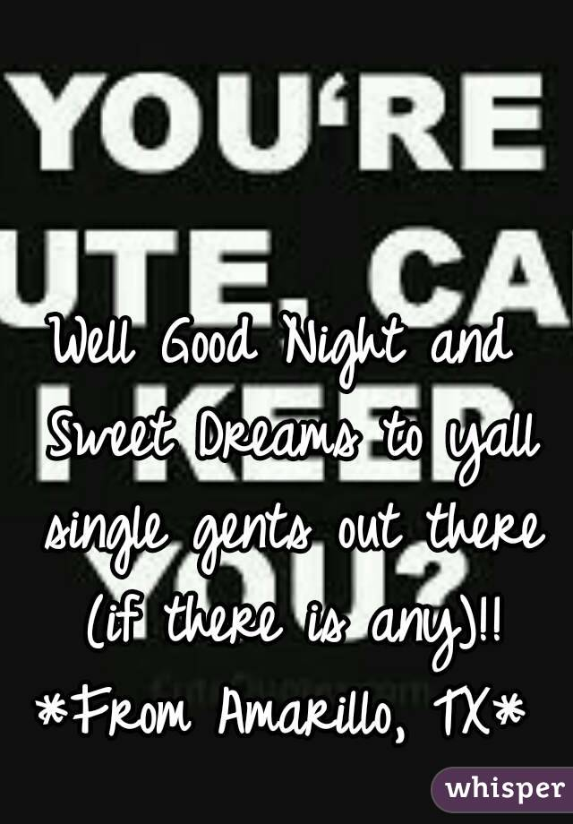 Well Good Night and Sweet Dreams to yall single gents out there (if there is any)!! *From Amarillo, TX*