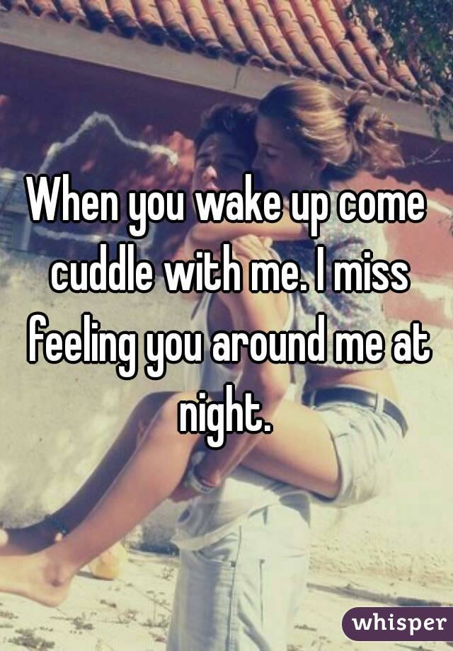 When you wake up come cuddle with me. I miss feeling you around me at night.