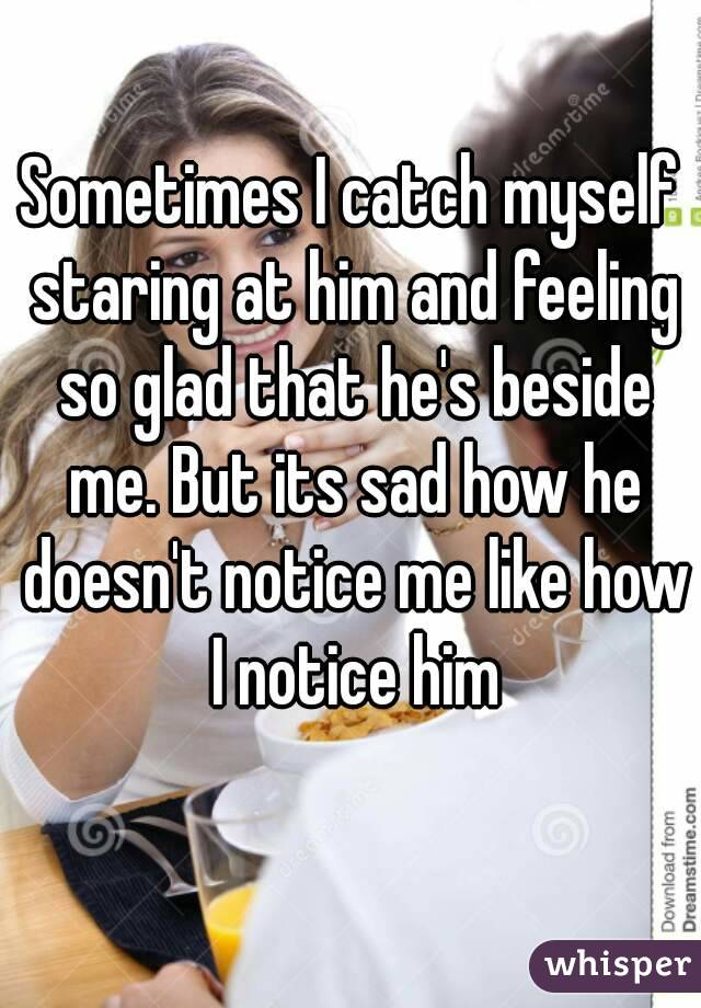 Sometimes I catch myself staring at him and feeling so glad that he's beside me. But its sad how he doesn't notice me like how I notice him