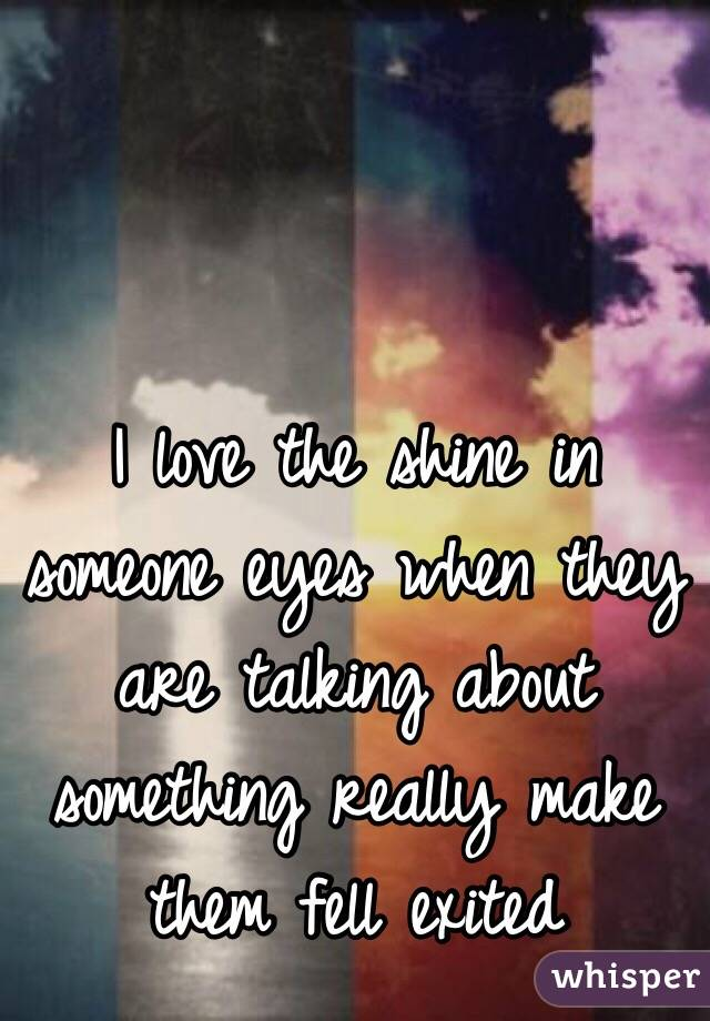 I love the shine in someone eyes when they are talking about something really make them fell exited