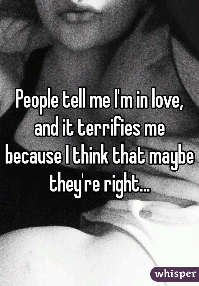 People tell me I'm in love, and it terrifies me because I think that maybe they're right...