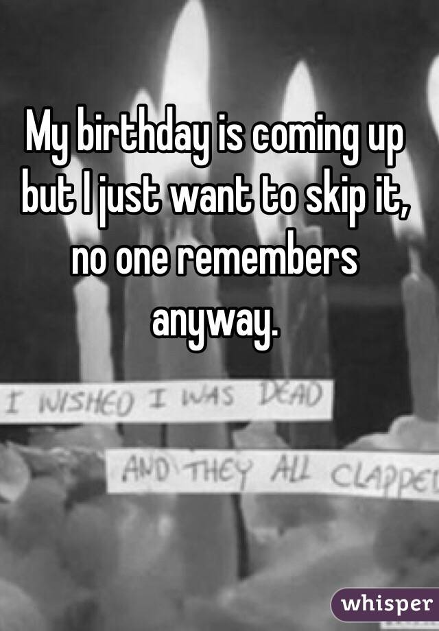 My birthday is coming up but I just want to skip it, no one remembers anyway.