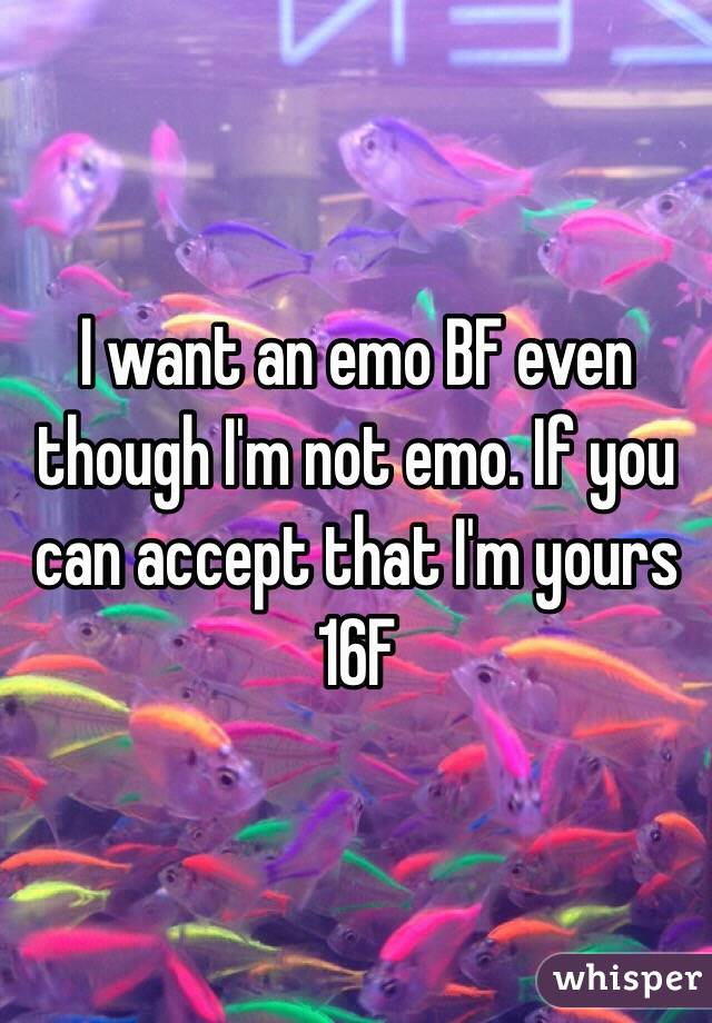 I want an emo BF even though I'm not emo. If you can accept that I'm yours 16F