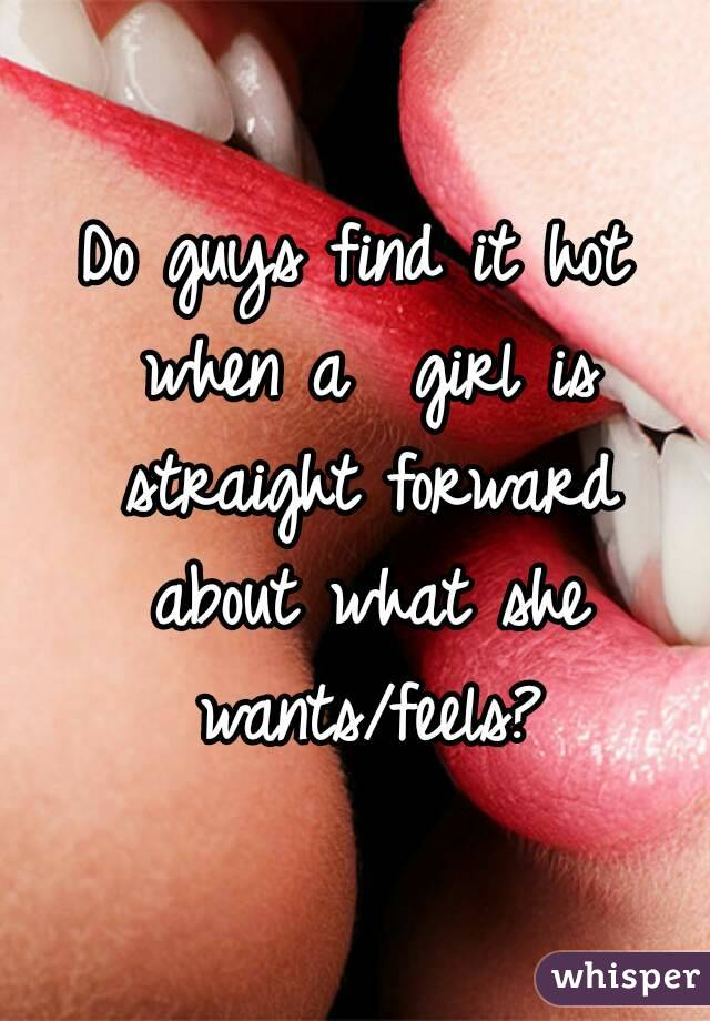 Do guys find it hot when a  girl is straight forward about what she wants/feels?