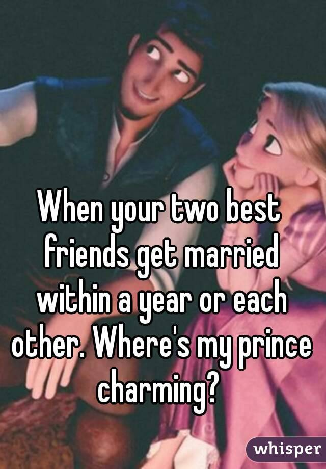 When your two best friends get married within a year or each other. Where's my prince charming?