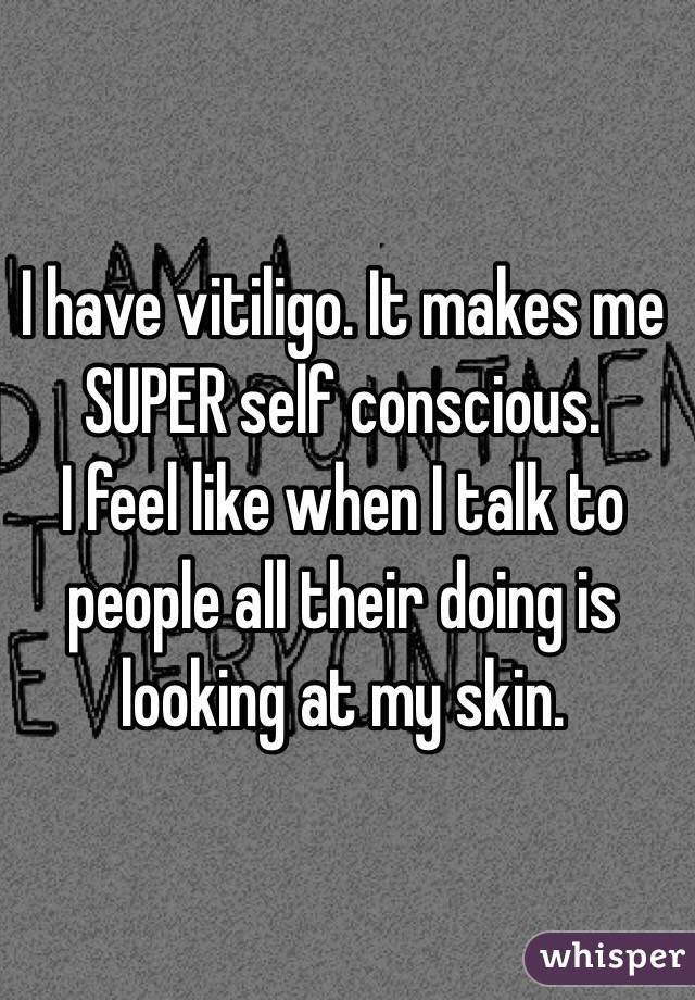 I have vitiligo. It makes me SUPER self conscious.  I feel like when I talk to people all their doing is looking at my skin.