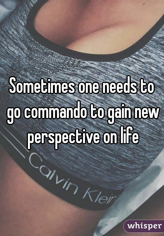 Sometimes one needs to go commando to gain new perspective on life