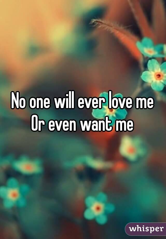 No one will ever love me Or even want me
