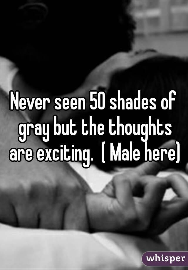 Never seen 50 shades of gray but the thoughts are exciting.  ( Male here)
