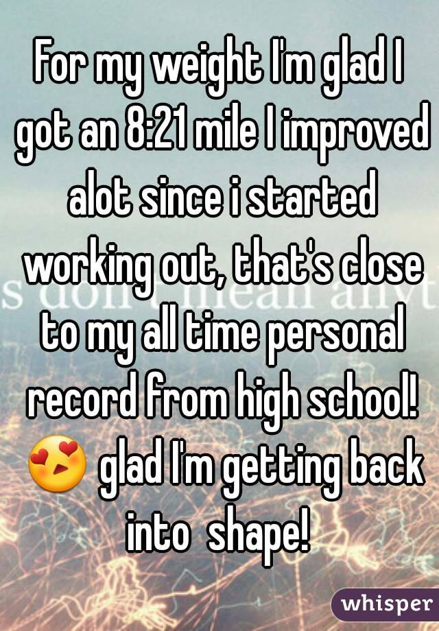 For my weight I'm glad I got an 8:21 mile I improved alot since i started working out, that's close to my all time personal record from high school! 😍 glad I'm getting back into  shape!