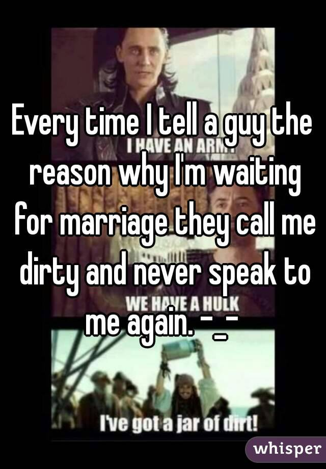 Every time I tell a guy the reason why I'm waiting for marriage they call me dirty and never speak to me again. -_-