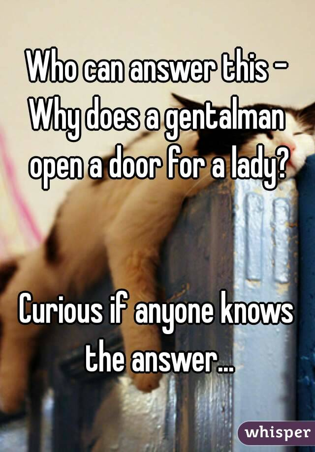Who can answer this - Why does a gentalman open a door for a lady?   Curious if anyone knows the answer...