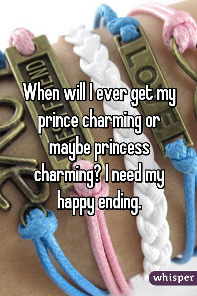 When will I ever get my prince charming or maybe princess charming? I need my happy ending.