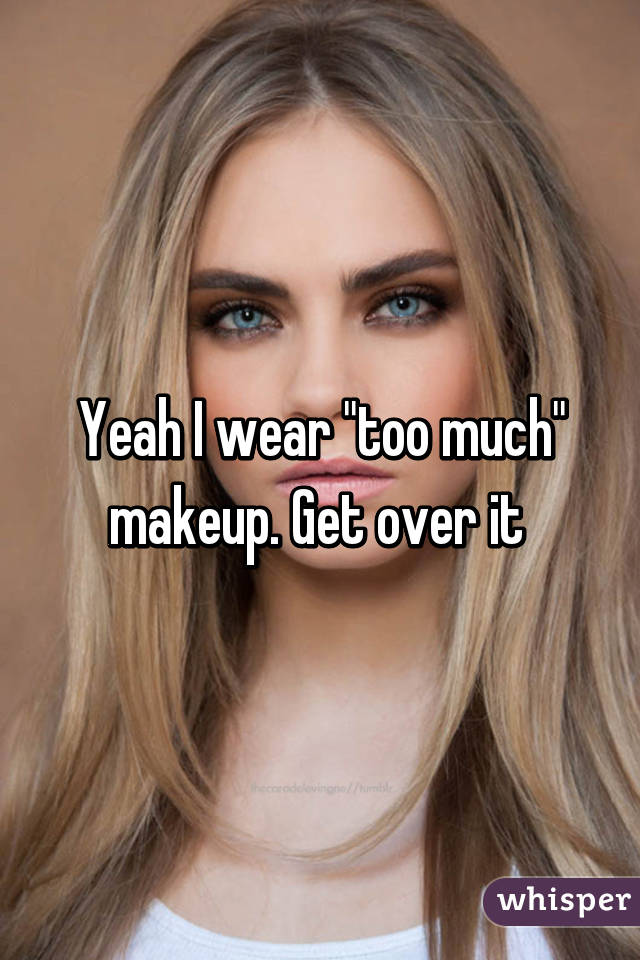 "Yeah I wear ""too much"" makeup. Get over it"