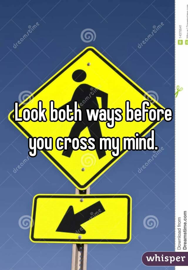 Look both ways before you cross my mind.