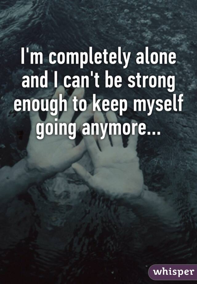I'm completely alone and I can't be strong enough to keep myself going anymore...