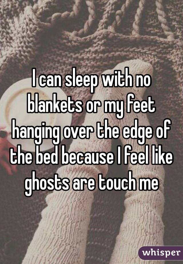 I can sleep with no  blankets or my feet hanging over the edge of the bed because I feel like ghosts are touch me
