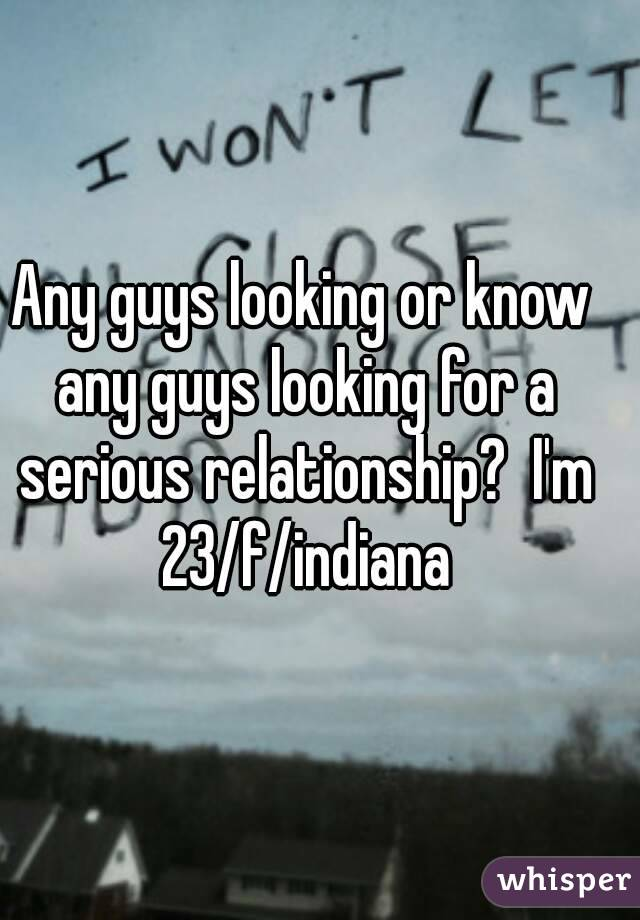 Any guys looking or know any guys looking for a serious relationship?  I'm 23/f/indiana