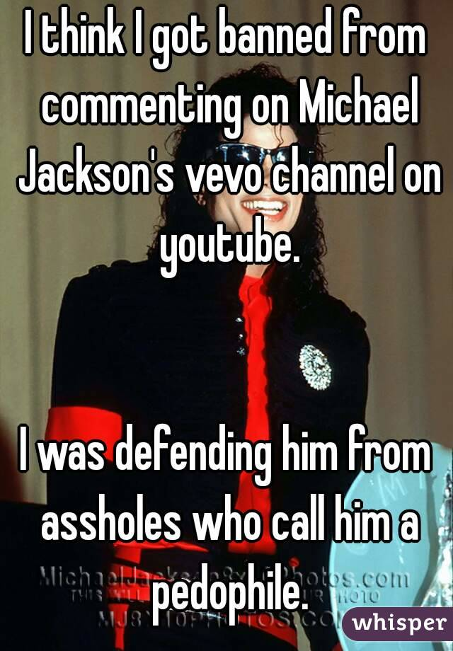 I think I got banned from commenting on Michael Jackson's vevo channel on youtube.   I was defending him from assholes who call him a pedophile.