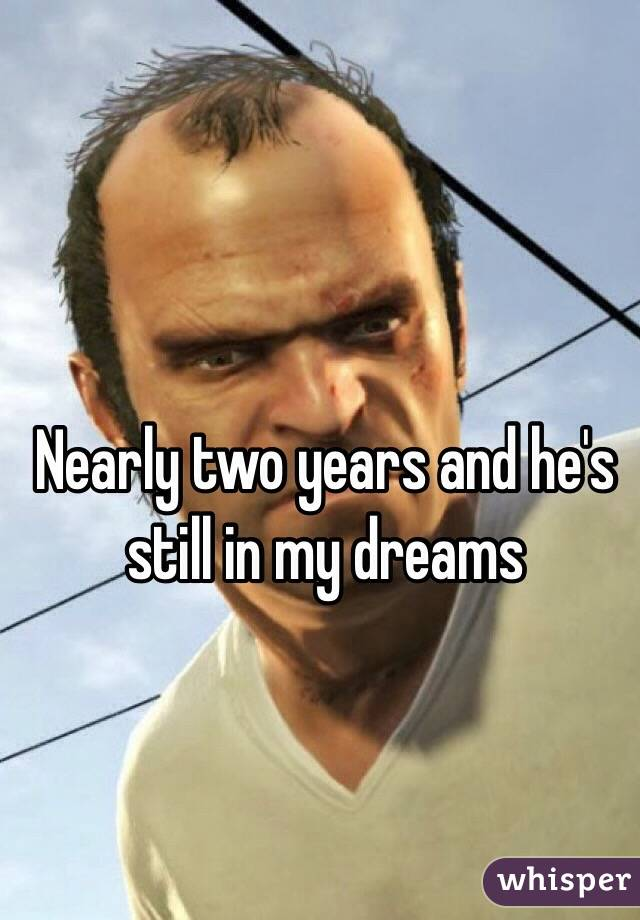 Nearly two years and he's still in my dreams