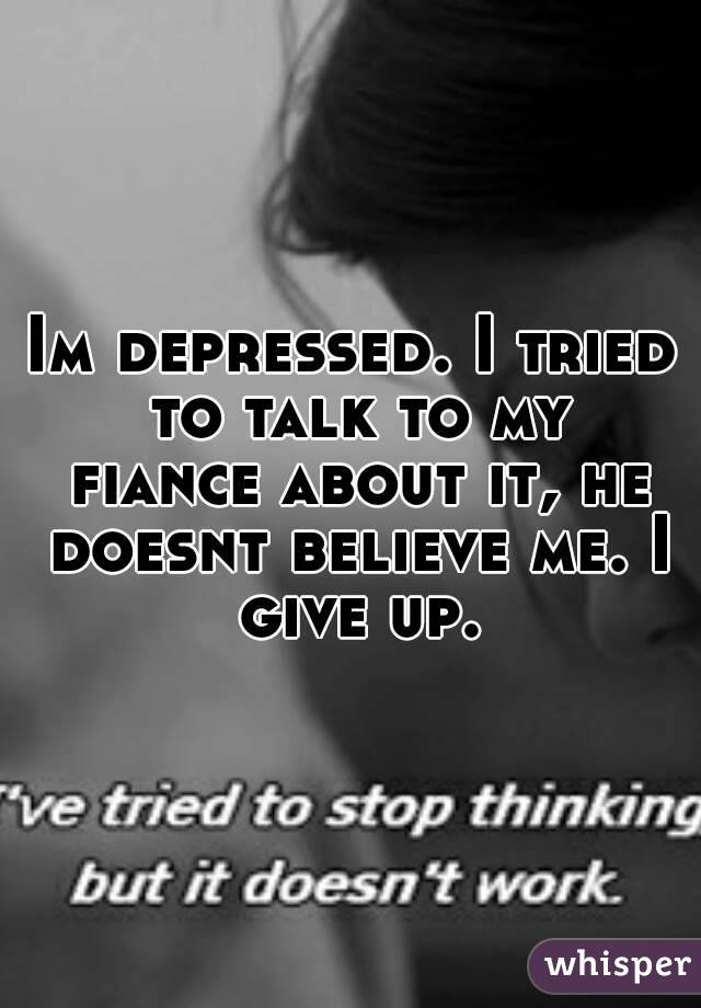 Im depressed. I tried to talk to my fiance about it, he doesnt believe me. I give up.
