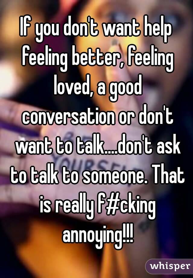 If you don't want help feeling better, feeling loved, a good conversation or don't want to talk....don't ask to talk to someone. That is really f#cking annoying!!!