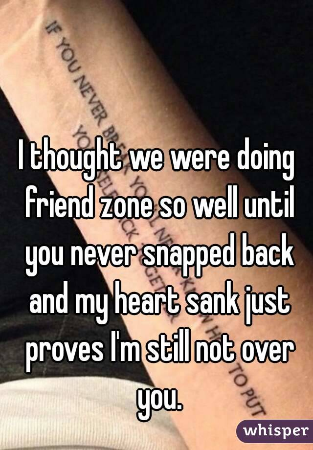 I thought we were doing friend zone so well until you never snapped back and my heart sank just proves I'm still not over you.