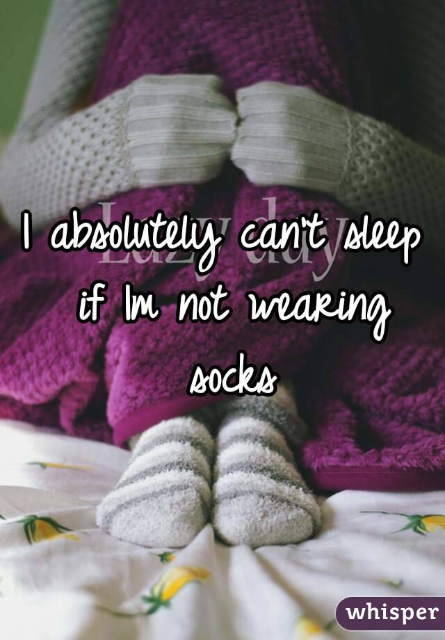 I absolutely can't sleep if Im not wearing socks