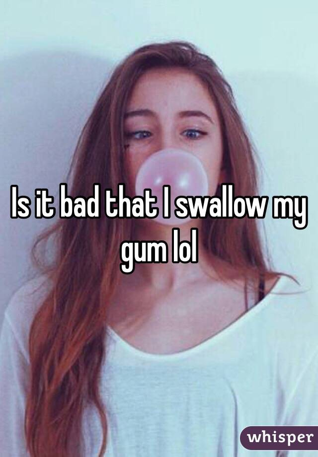 Is it bad that I swallow my gum lol