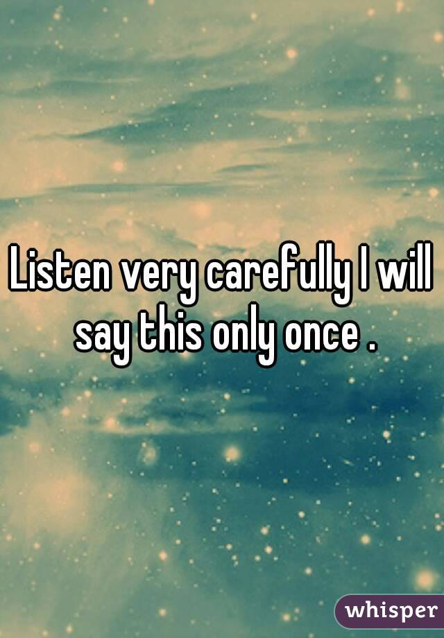 Listen very carefully I will say this only once .