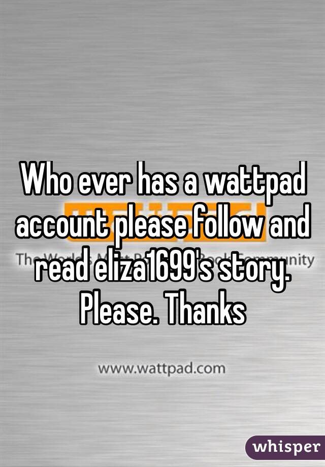 Who ever has a wattpad account please follow and read eliza1699's story. Please. Thanks