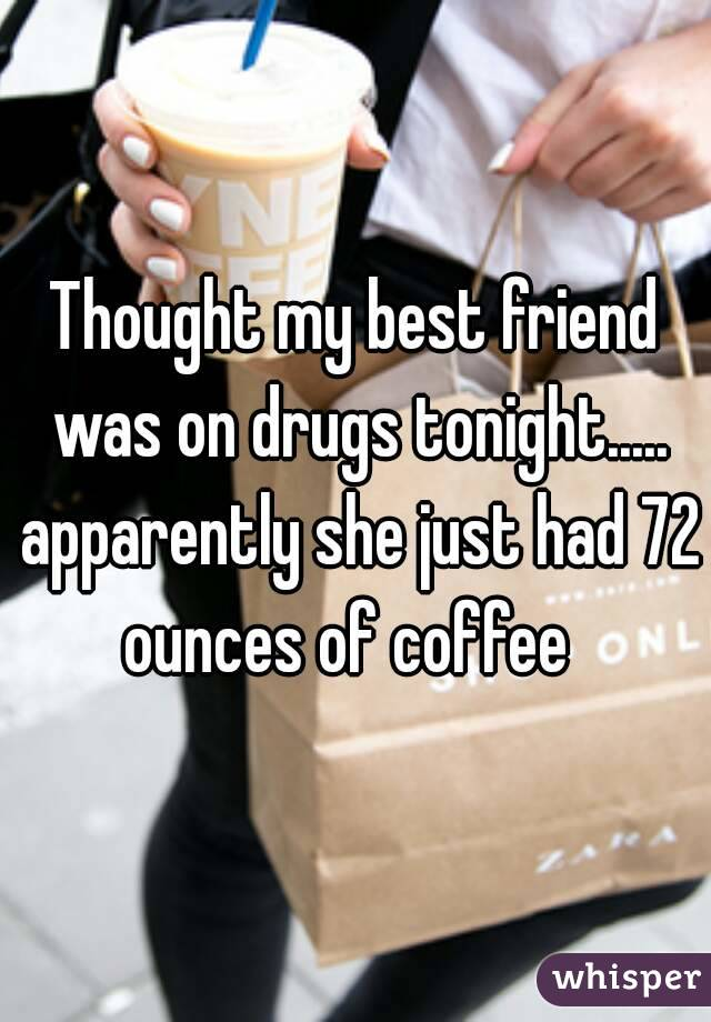 Thought my best friend was on drugs tonight..... apparently she just had 72 ounces of coffee