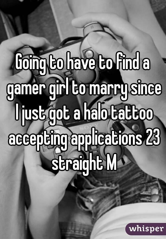 Going to have to find a gamer girl to marry since I just got a halo tattoo accepting applications 23 straight M