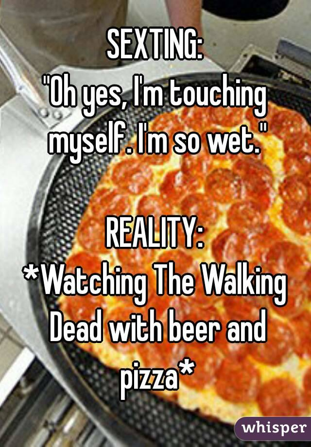 """SEXTING: """"Oh yes, I'm touching myself. I'm so wet.""""  REALITY: *Watching The Walking Dead with beer and pizza*"""
