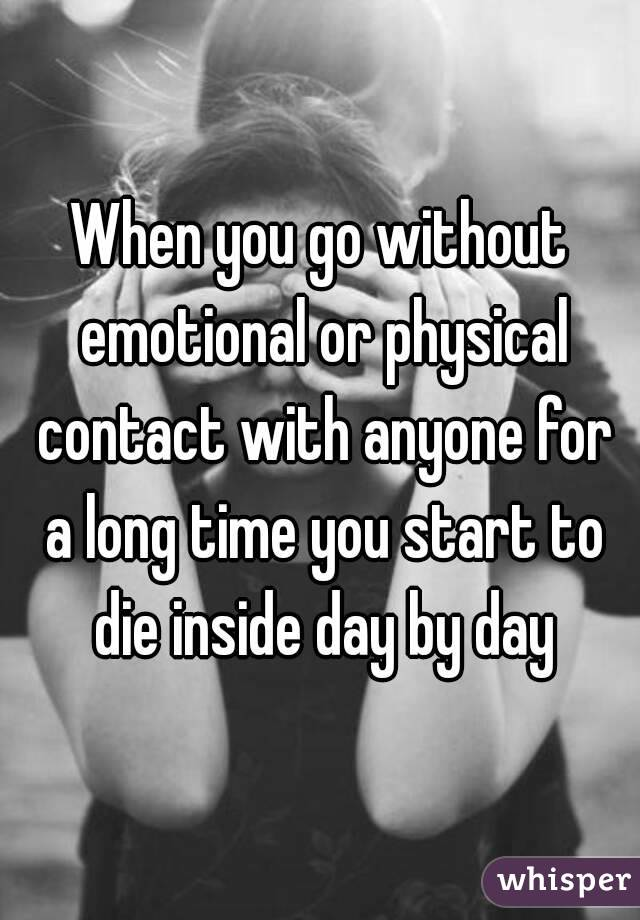 When you go without emotional or physical contact with anyone for a long time you start to die inside day by day