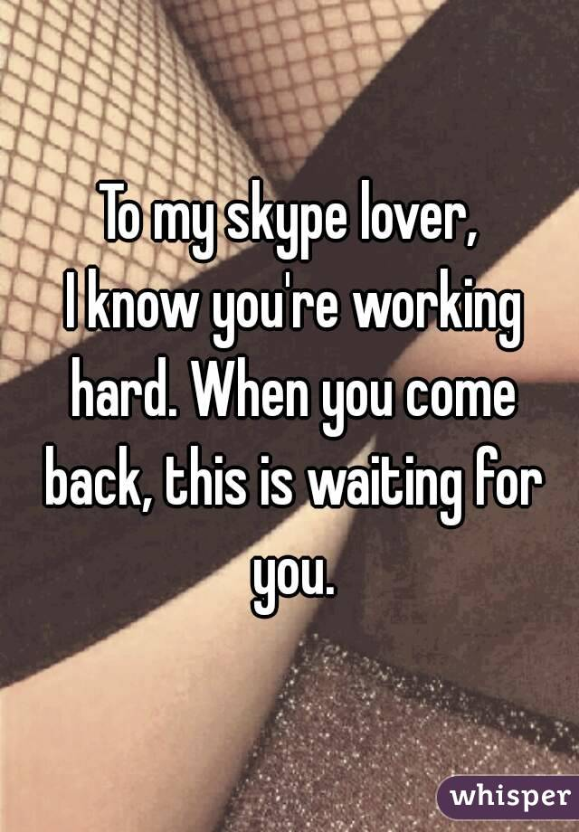 To my skype lover,  I know you're working hard. When you come back, this is waiting for you.