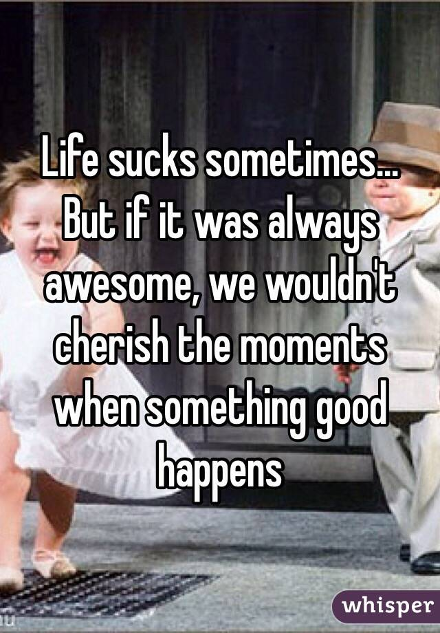 Life sucks sometimes... But if it was always awesome, we wouldn't cherish the moments when something good happens