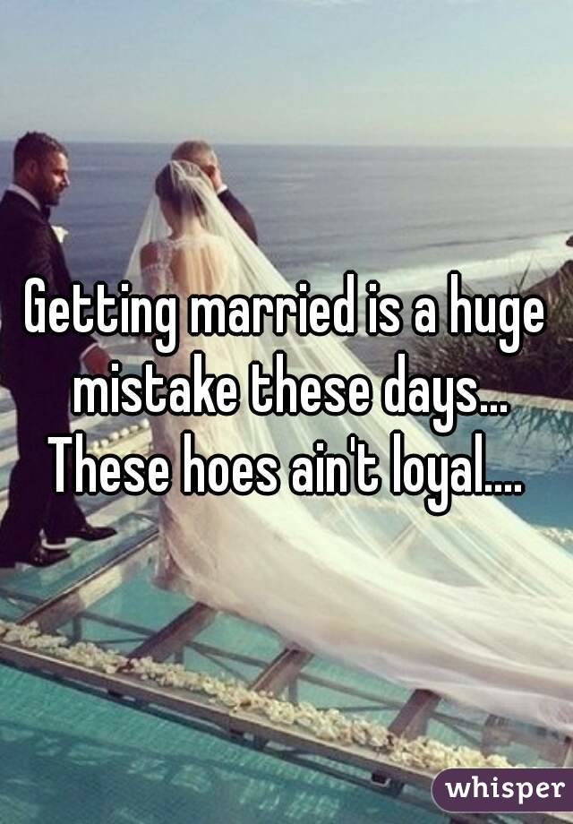 Getting married is a huge mistake these days... These hoes ain't loyal....