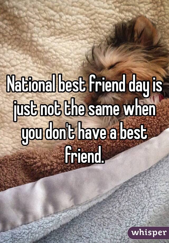 National best friend day is just not the same when you don't have a best friend.