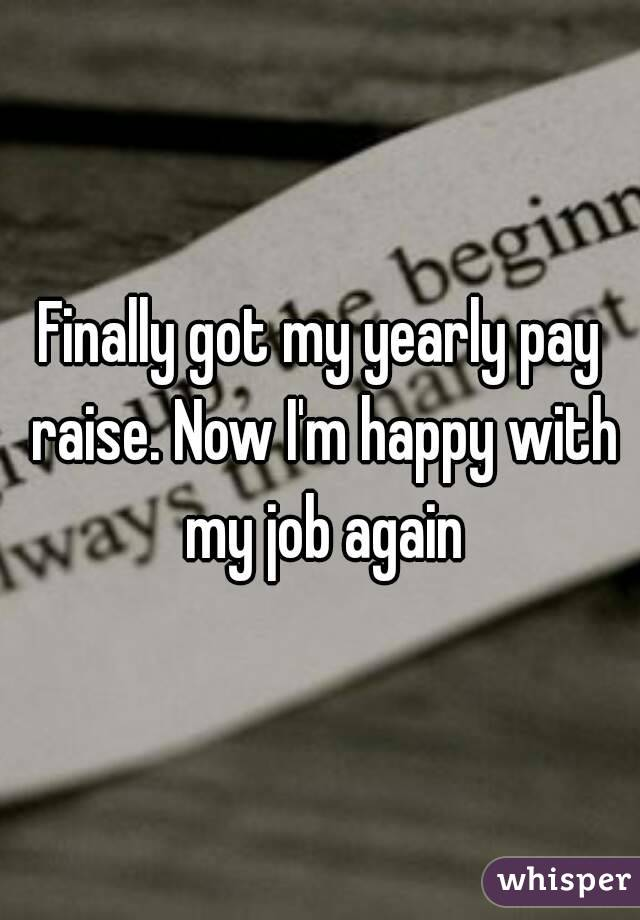 Finally got my yearly pay raise. Now I'm happy with my job again